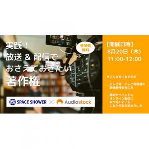 8/20(木)「実践!放送&配信でおさえておきたい著作権」 スペースシャワーネットワーク×Audiostockが初の共催オンラインセミナーを開催します