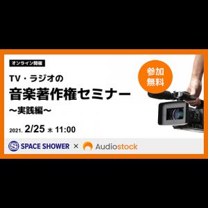 スペースシャワーネットワークとAudiostockが共催するオンラインセミナー「TV・ラジオの音楽著作権セミナー~実践編~」2/25(木)に開催決定!