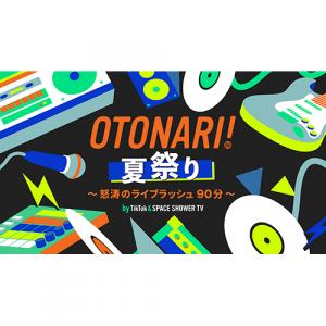 TikTokとSPACE SHOWER TVによるTikTok LIVEの音楽プログラム「OTONARI!」の拡大版第2弾「OTONARI! 夏祭り ~怒涛のライブラッシュ 90分~」生配信決定!